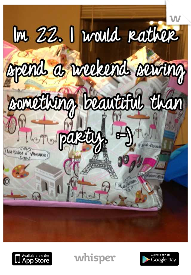 Im 22. I would rather spend a weekend sewing something beautiful than party. :-)