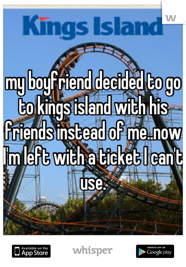 my boyfriend decided to go to kings island with his friends instead of me..now I'm left with a ticket I can't use.
