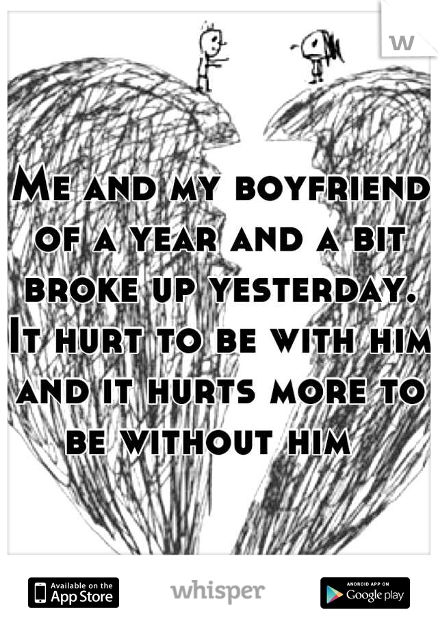 Me and my boyfriend of a year and a bit broke up yesterday. It hurt to be with him and it hurts more to be without him