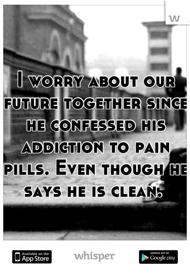 I worry about our future together since he confessed his addiction to pain pills. Even though he says he is clean.