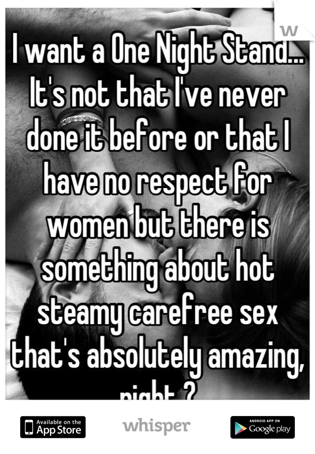 I want a One Night Stand... It's not that I've never done it before or that I have no respect for women but there is something about hot steamy carefree sex that's absolutely amazing, right ?