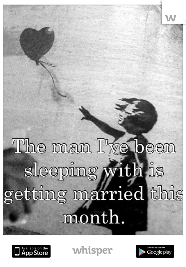 The man I've been sleeping with is getting married this month.