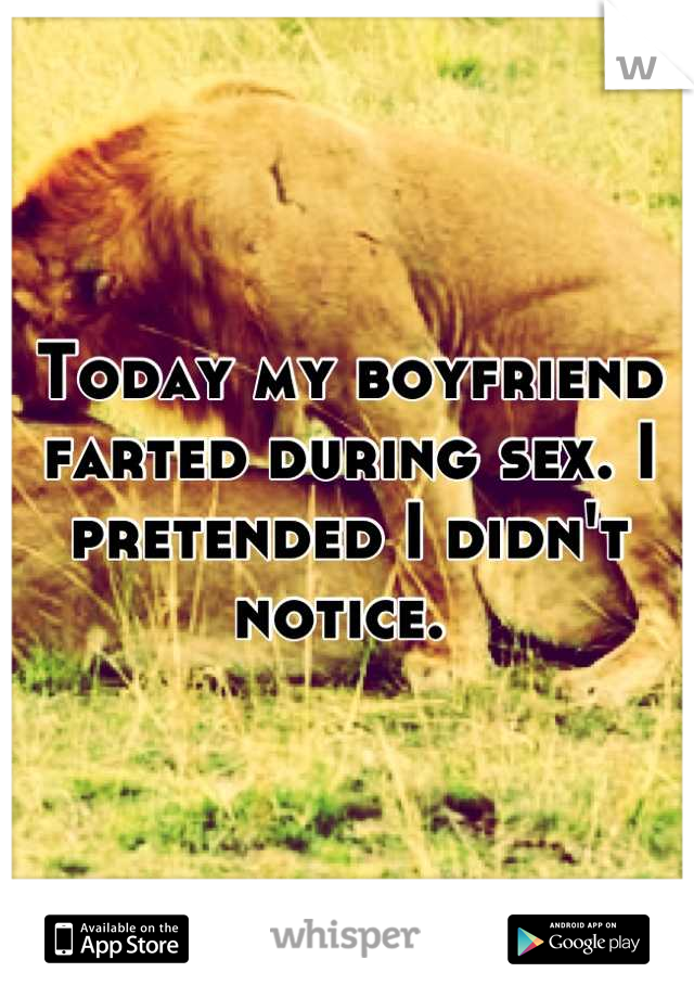 Today my boyfriend farted during sex. I pretended I didn't notice.