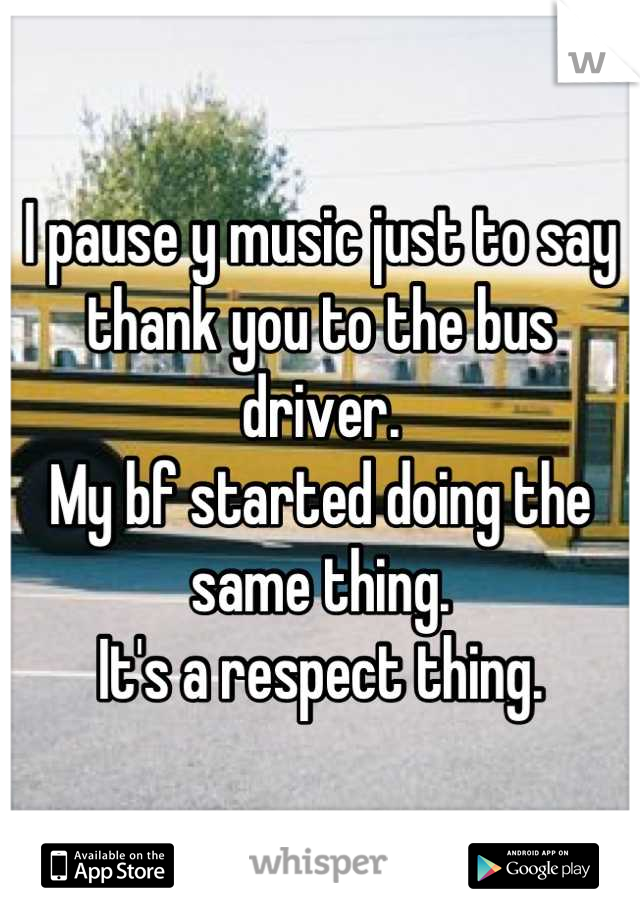 I pause y music just to say thank you to the bus driver. My bf started doing the same thing. It's a respect thing.