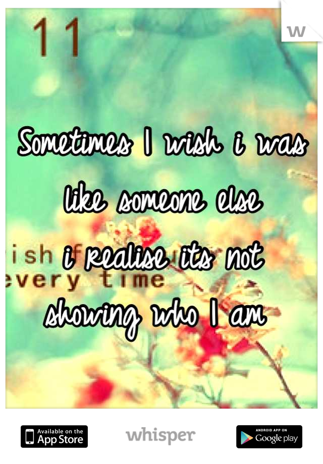 Sometimes I wish i was like someone else  i realise its not  showing who I am