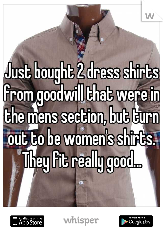 Just bought 2 dress shirts from goodwill that were in the mens section, but turn out to be women's shirts. They fit really good...