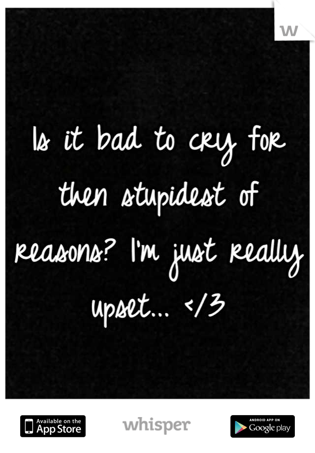 Is it bad to cry for then stupidest of reasons? I'm just really upset... </3