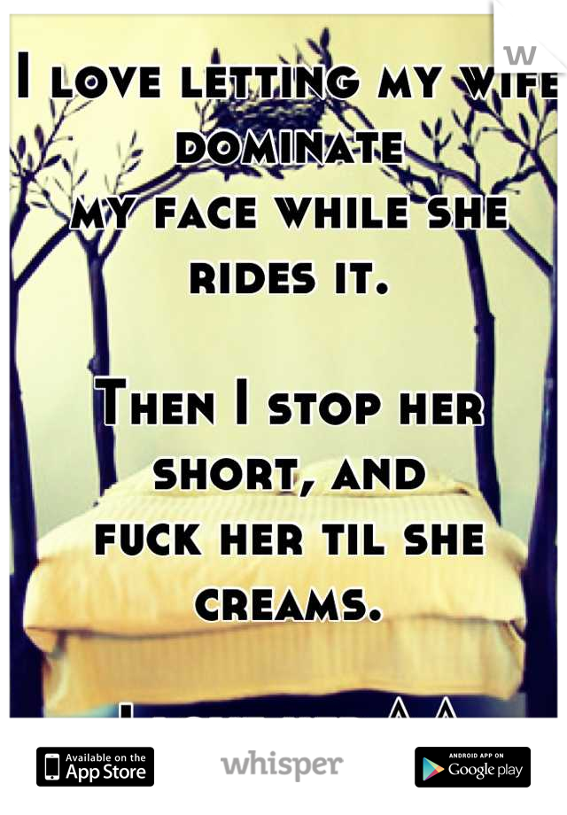 I love letting my wife dominate my face while she rides it.  Then I stop her short, and fuck her til she creams.  I love her ^.^