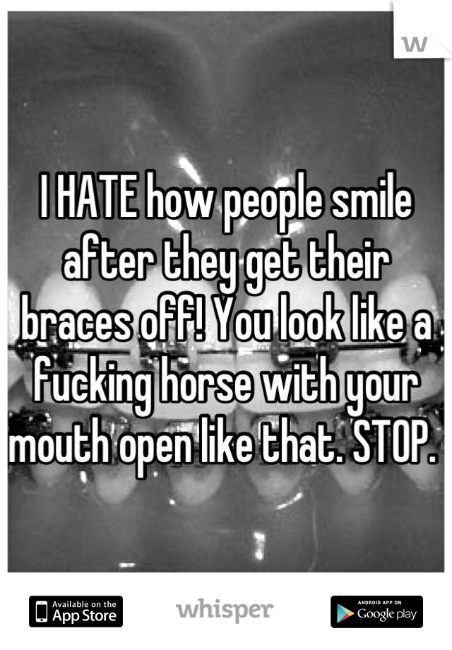 I HATE how people smile after they get their braces off! You look like a fucking horse with your mouth open like that. STOP.