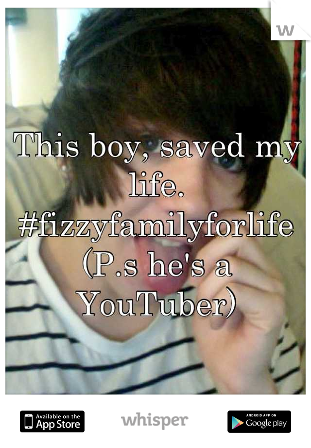 This boy, saved my life. #fizzyfamilyforlife  (P.s he's a YouTuber)