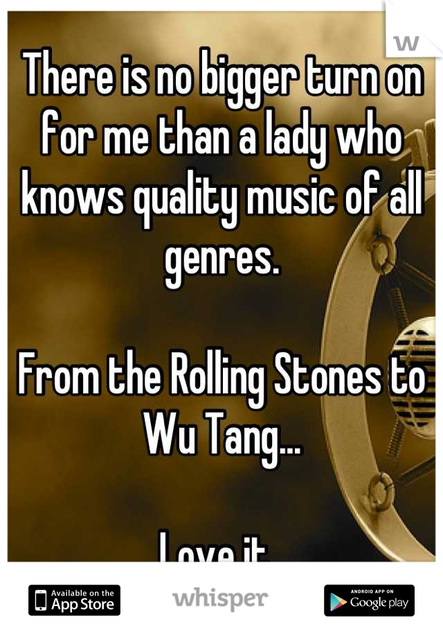 There is no bigger turn on for me than a lady who knows quality music of all genres.  From the Rolling Stones to Wu Tang...  Love it.