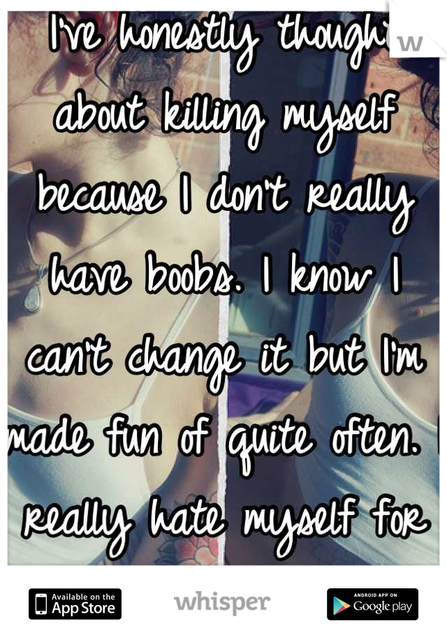 I've honestly thought about killing myself because I don't really have boobs. I know I can't change it but I'm made fun of quite often. I really hate myself for it.