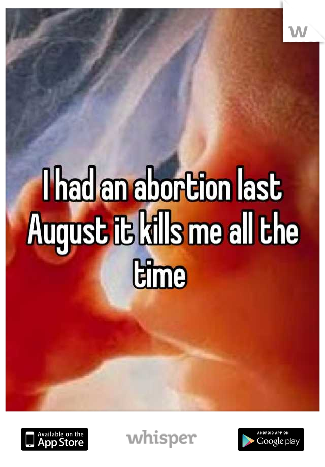 I had an abortion last August it kills me all the time