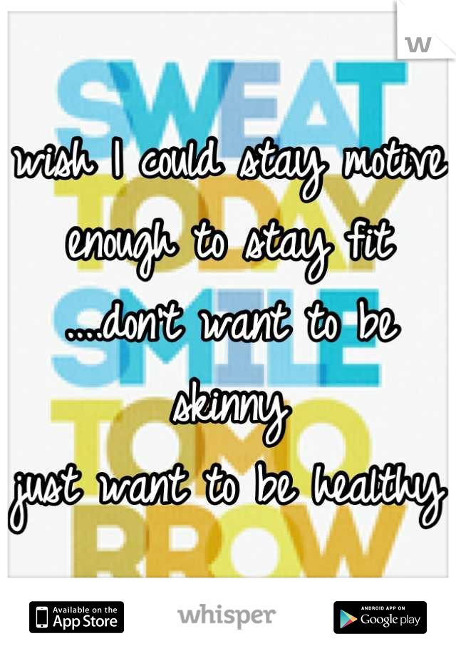 wish I could stay motive  enough to stay fit ....don't want to be skinny  just want to be healthy