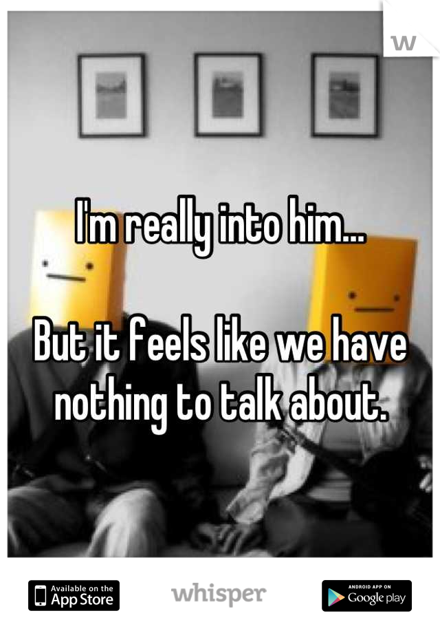 I'm really into him…  But it feels like we have nothing to talk about.