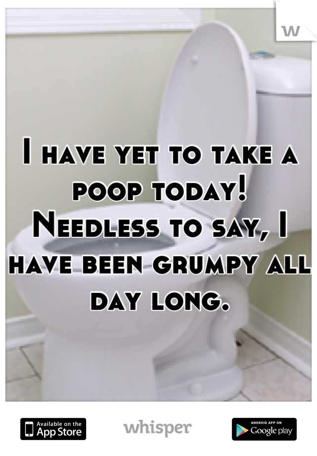 I have yet to take a poop today! Needless to say, I have been grumpy all day long.