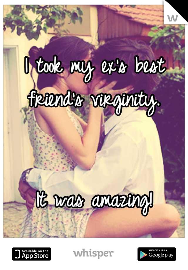I took my ex's best friend's virginity.   It was amazing!