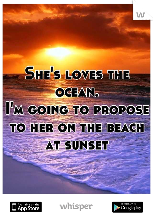 She's loves the ocean. I'm going to propose to her on the beach at sunset