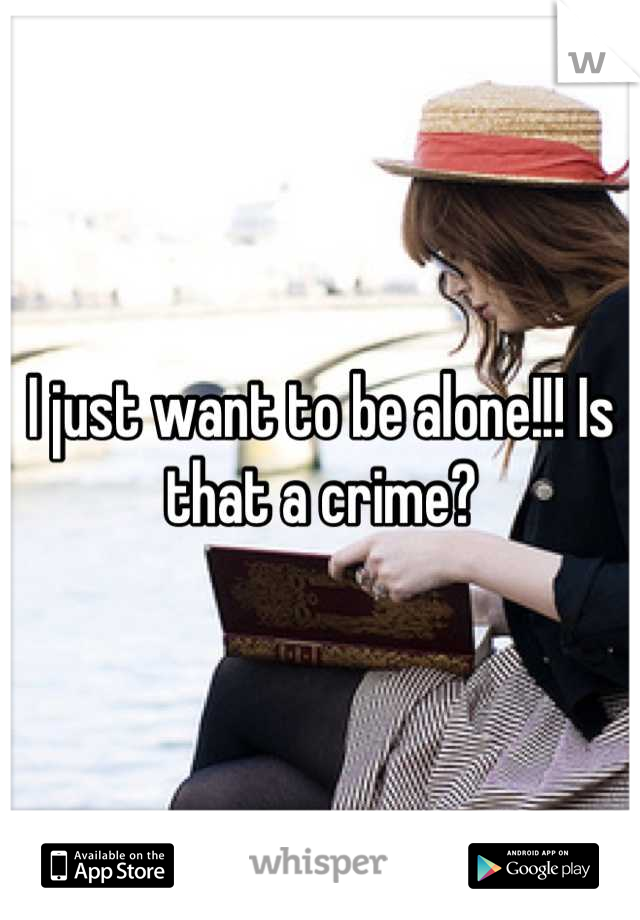 I just want to be alone!!! Is that a crime?