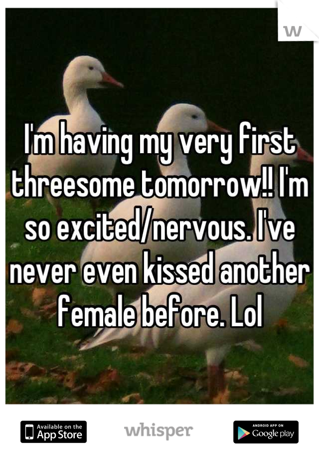 I'm having my very first threesome tomorrow!! I'm so excited/nervous. I've never even kissed another female before. Lol