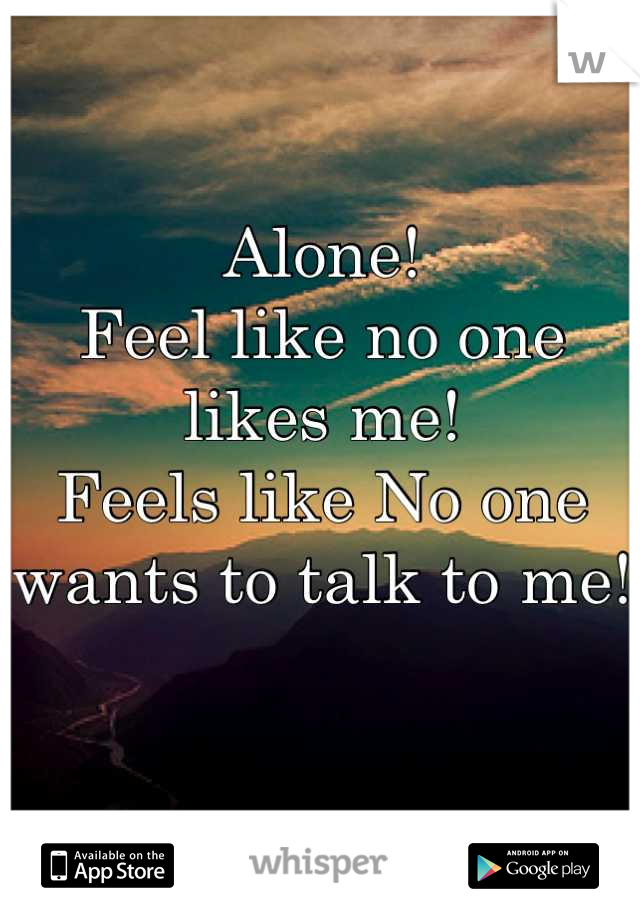 Alone!  Feel like no one likes me!  Feels like No one wants to talk to me!