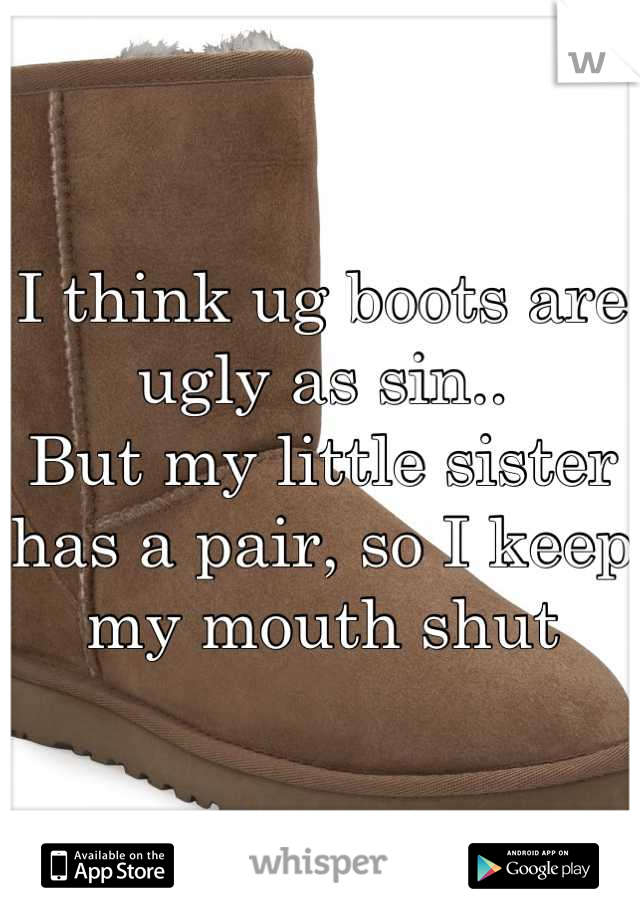 I think ug boots are ugly as sin.. But my little sister has a pair, so I keep my mouth shut