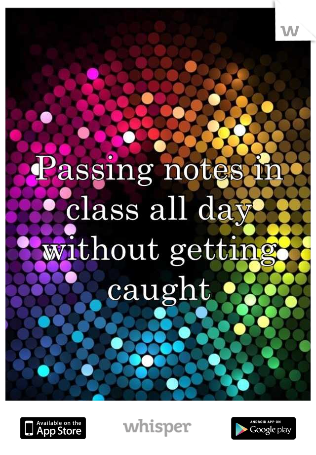 Passing notes in class all day without getting caught