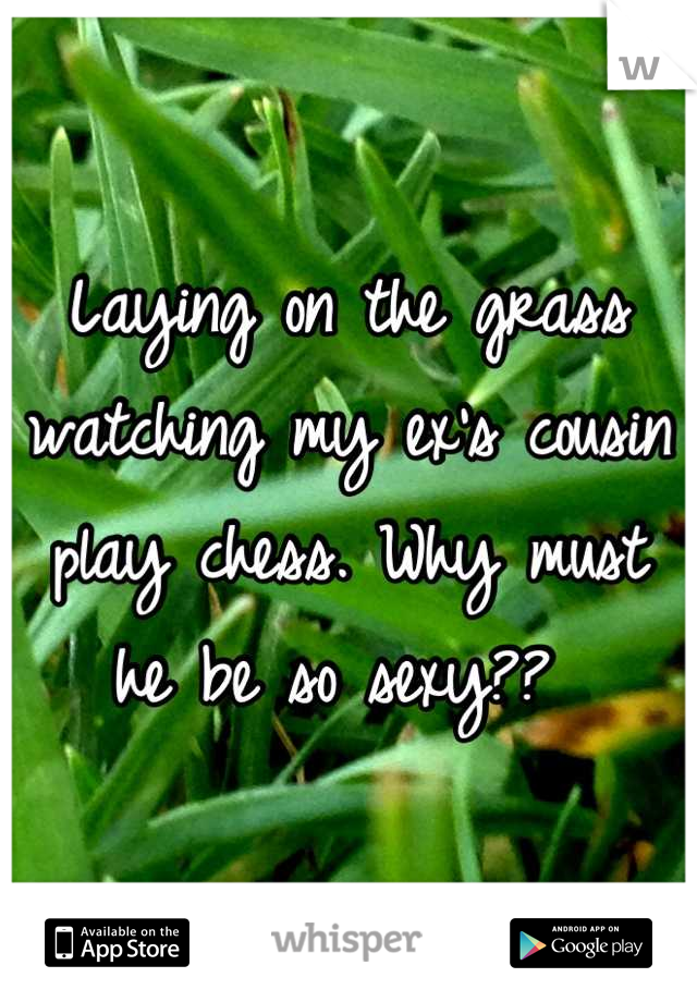 Laying on the grass watching my ex's cousin play chess. Why must he be so sexy??