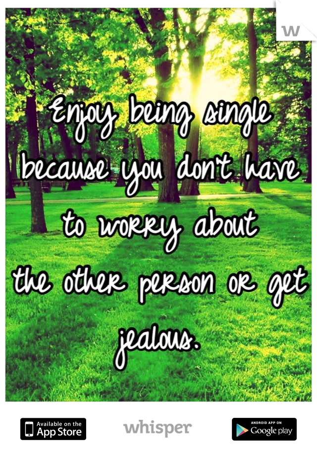Enjoy being single because you don't have to worry about  the other person or get jealous.
