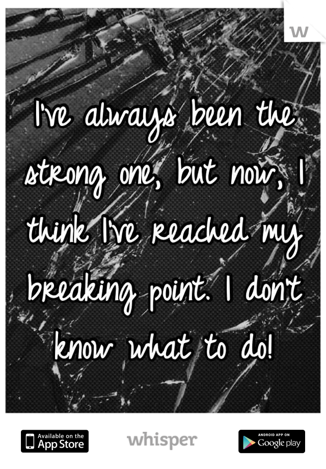 I've always been the strong one, but now, I think I've reached my breaking point. I don't know what to do!