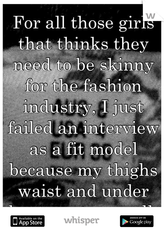 For all those girls that thinks they need to be skinny for the fashion industry, I just failed an interview as a fit model because my thighs waist and under bust are too small.