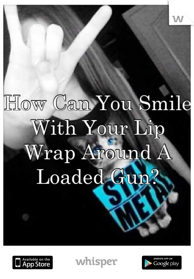 How Can You Smile With Your Lip Wrap Around A Loaded Gun?