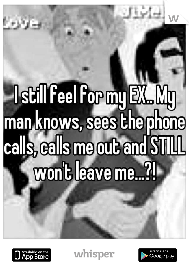 I still feel for my EX.. My man knows, sees the phone calls, calls me out and STILL won't leave me...?!