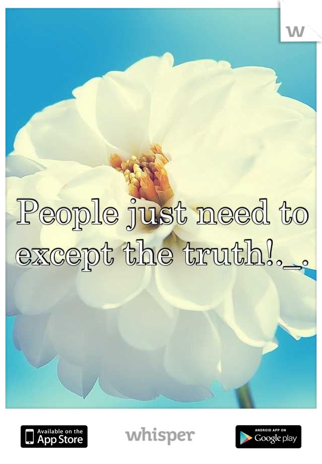 People just need to except the truth!._.