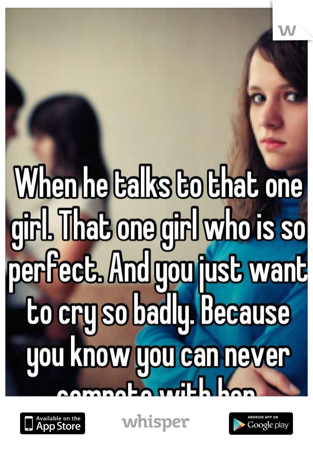 When he talks to that one girl. That one girl who is so perfect. And you just want to cry so badly. Because you know you can never compete with her.