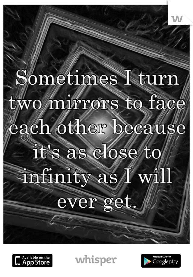 Sometimes I turn two mirrors to face each other because it's as close to infinity as I will ever get.