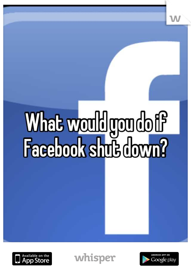 What would you do if Facebook shut down?