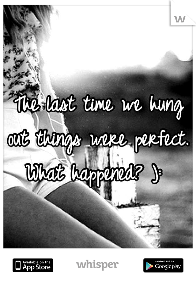 The last time we hung out things were perfect. What happened? ):