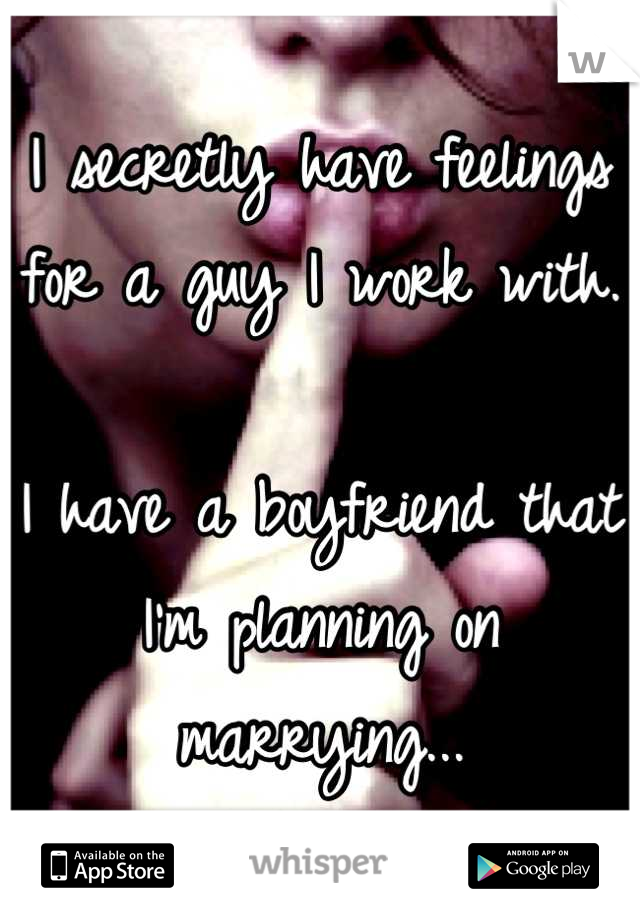 I secretly have feelings for a guy I work with.   I have a boyfriend that I'm planning on marrying...