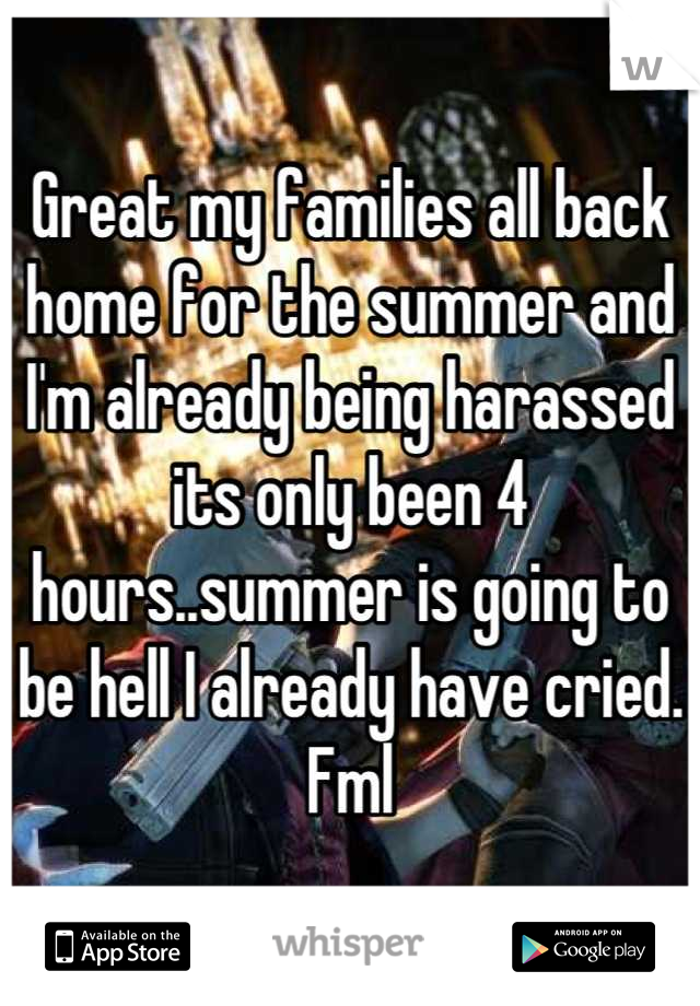 Great my families all back home for the summer and I'm already being harassed its only been 4 hours..summer is going to be hell I already have cried. Fml