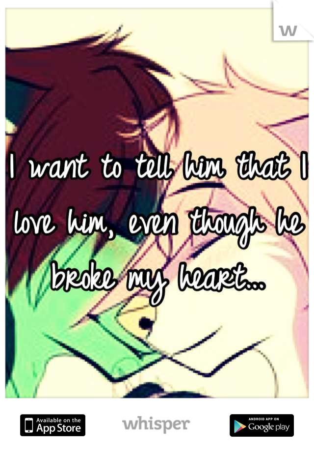 I want to tell him that I love him, even though he broke my heart...