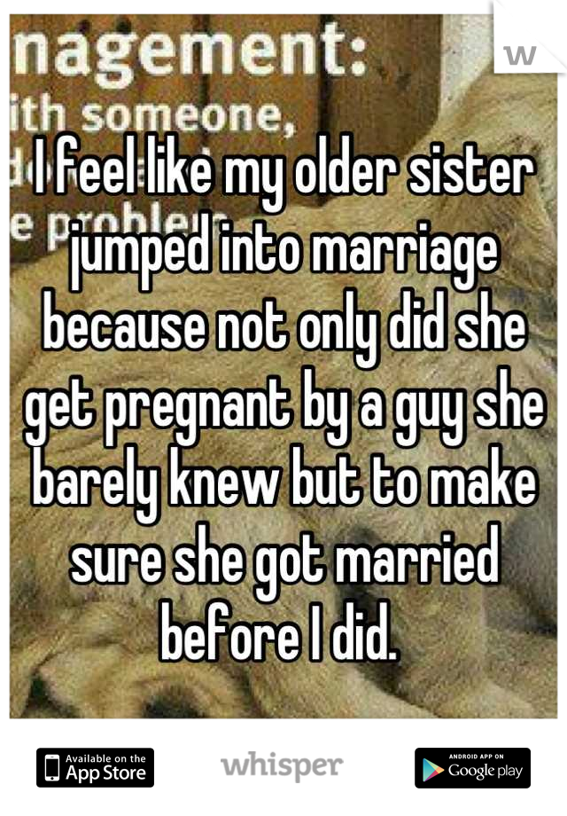 I feel like my older sister jumped into marriage because not only did she get pregnant by a guy she barely knew but to make sure she got married before I did.