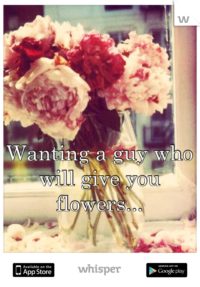 Wanting a guy who will give you flowers...