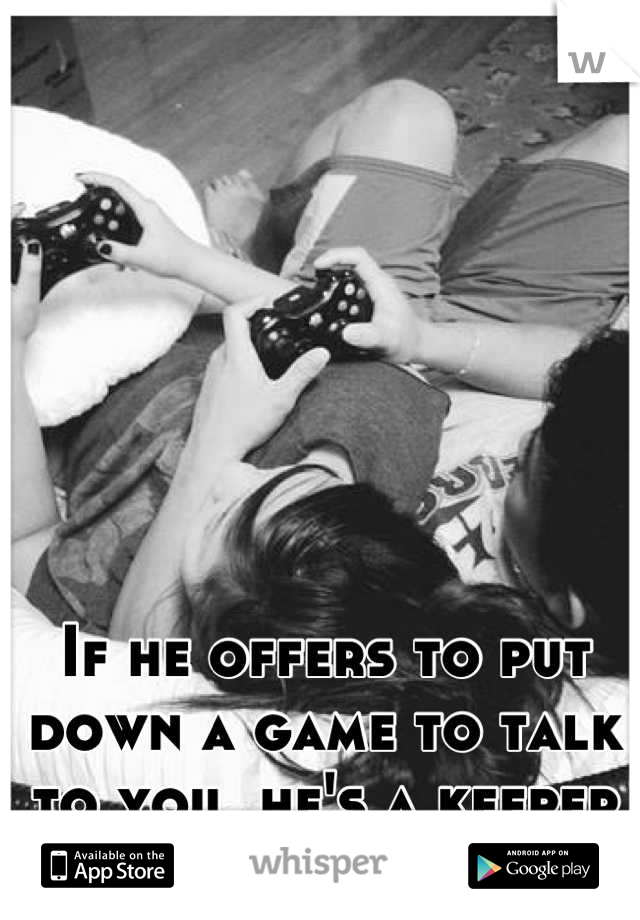 If he offers to put down a game to talk to you, he's a keeper ❤