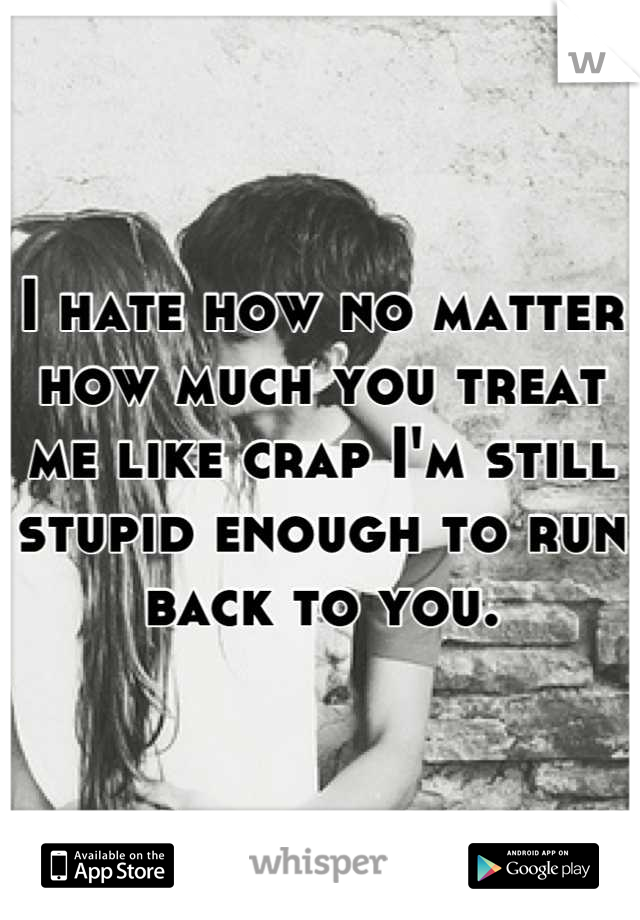 I hate how no matter  how much you treat  me like crap I'm still stupid enough to run  back to you.