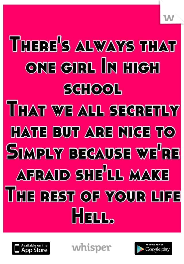 There's always that one girl In high school That we all secretly hate but are nice to Simply because we're afraid she'll make  The rest of your life Hell.