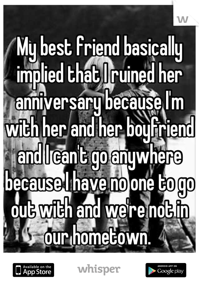 My best friend basically implied that I ruined her anniversary because I'm with her and her boyfriend and I can't go anywhere because I have no one to go out with and we're not in our hometown.