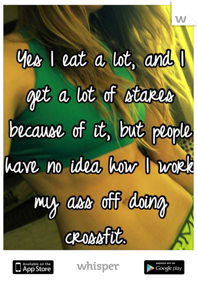 Yes I eat a lot, and I get a lot of stares because of it, but people have no idea how I work my ass off doing crossfit.