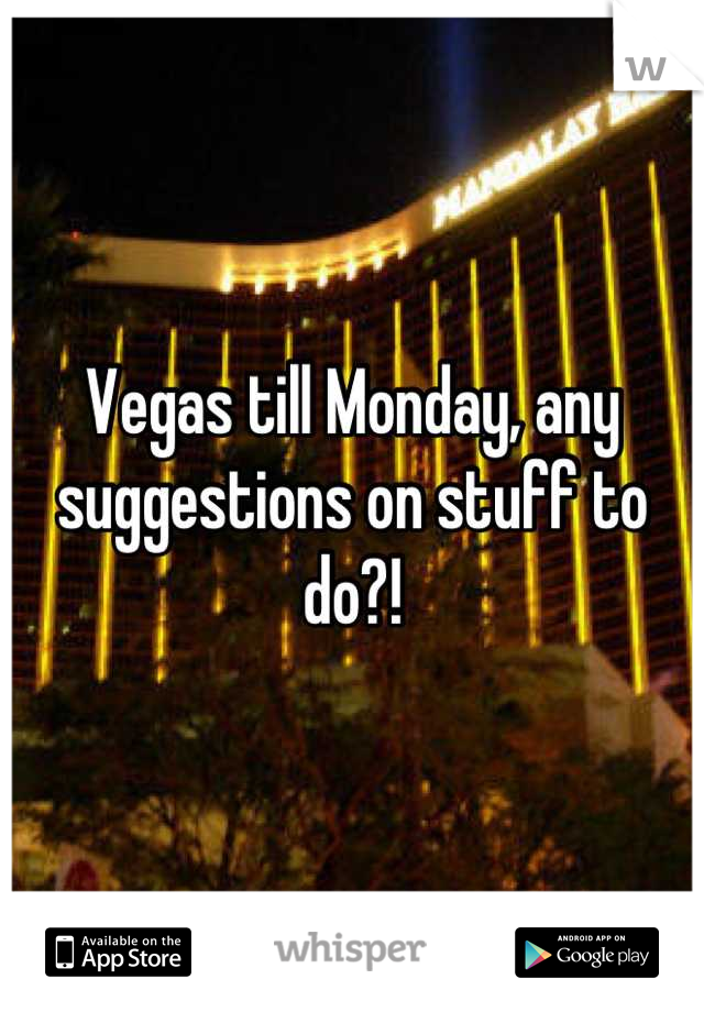 Vegas till Monday, any suggestions on stuff to do?!