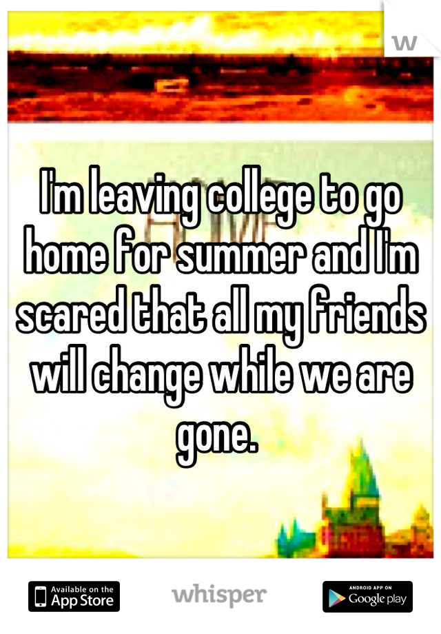 I'm leaving college to go home for summer and I'm scared that all my friends will change while we are gone.